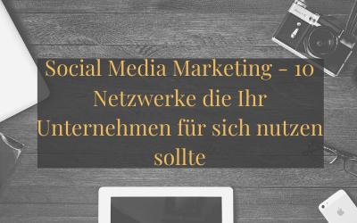 Social Media Marketing – 10 Netzwerke die Ihr Unternehmen für sich nutzen sollte